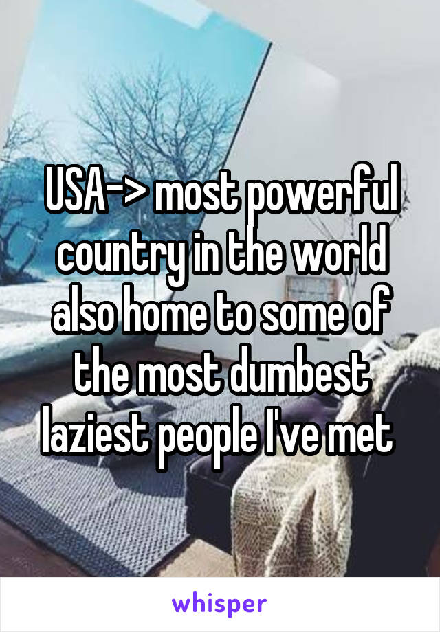 USA-> most powerful country in the world also home to some of the most dumbest laziest people I've met