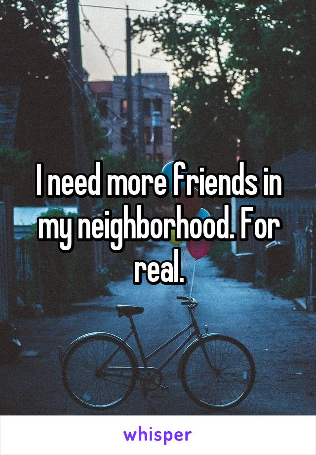 I need more friends in my neighborhood. For real.