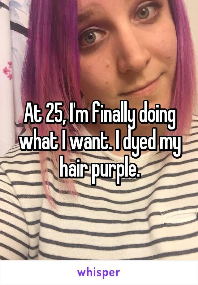 At 25, I'm finally doing what I want. I dyed my hair purple.