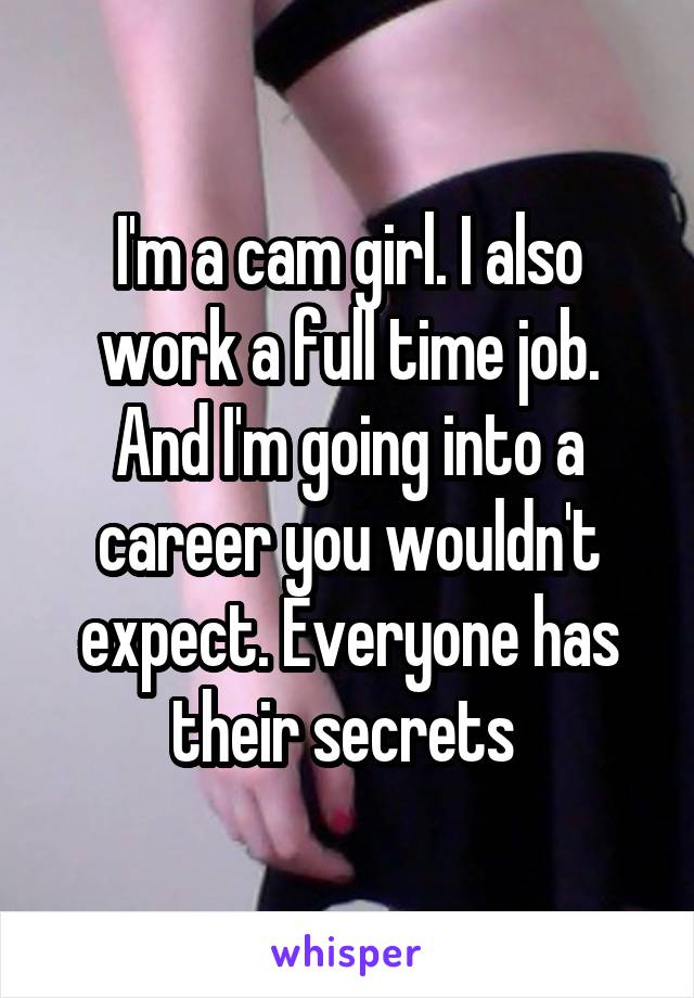 I'm a cam girl. I also work a full time job. And I'm going into a career you wouldn't expect. Everyone has their secrets