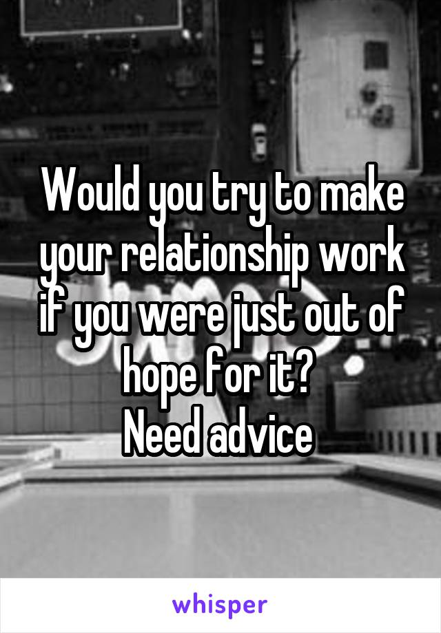 Would you try to make your relationship work if you were just out of hope for it?  Need advice