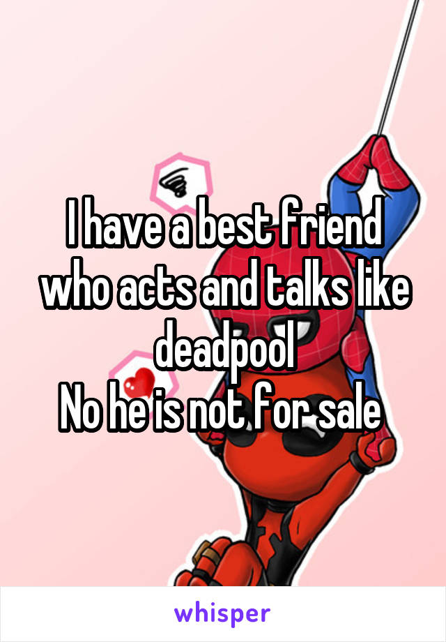 I have a best friend who acts and talks like deadpool No he is not for sale