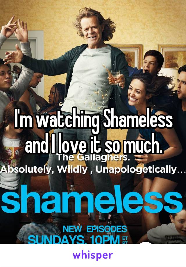 I'm watching Shameless and I love it so much.