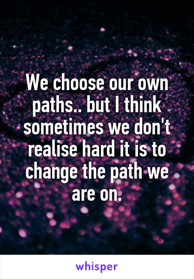We choose our own paths.. but I think sometimes we don't realise hard it is to change the path we are on.