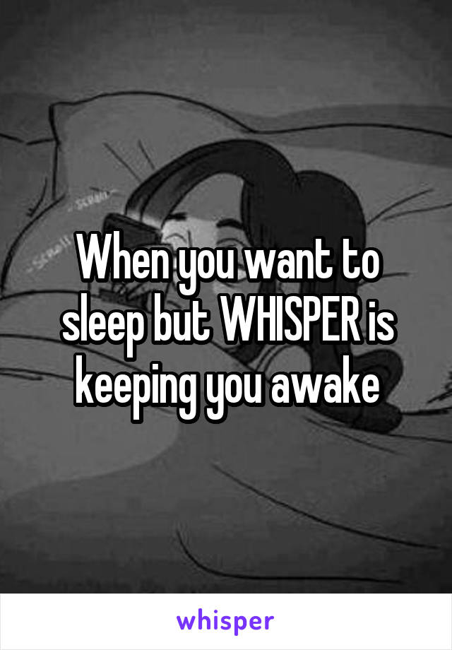 When you want to sleep but WHISPER is keeping you awake