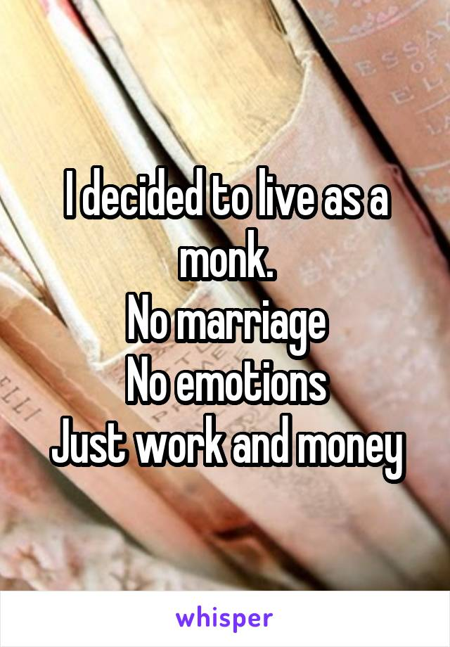 I decided to live as a monk. No marriage No emotions Just work and money