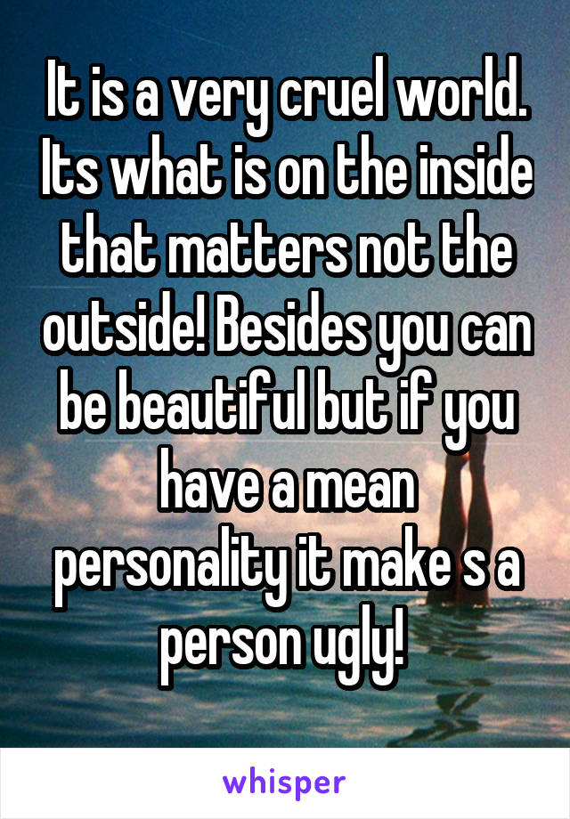 It is a very cruel world. Its what is on the inside that matters not the outside! Besides you can be beautiful but if you have a mean personality it make s a person ugly!