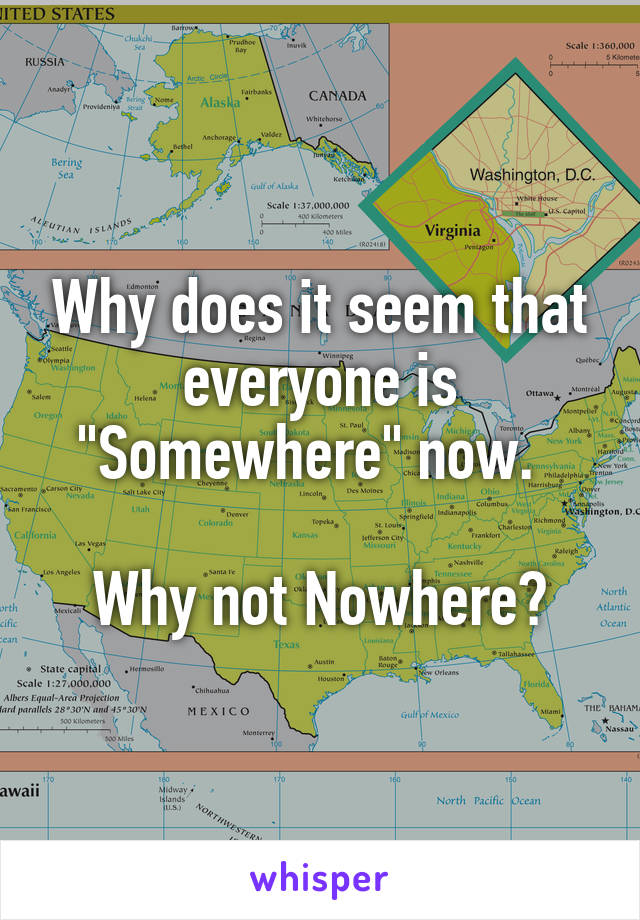 """Why does it seem that everyone is """"Somewhere"""" now.    Why not Nowhere?"""