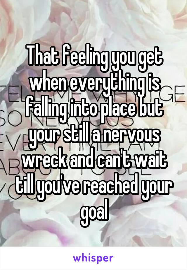 That feeling you get when everything is falling into place but your still a nervous wreck and can't wait till you've reached your goal