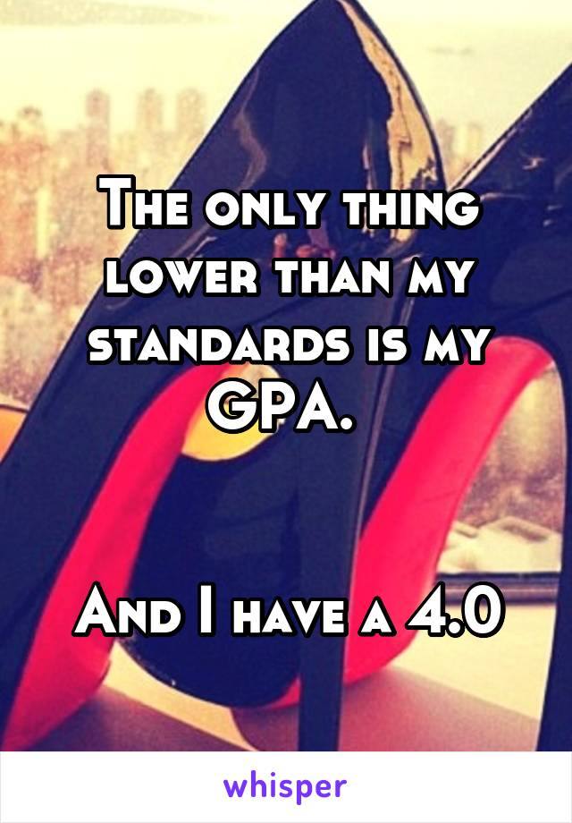 The only thing lower than my standards is my GPA.    And I have a 4.0