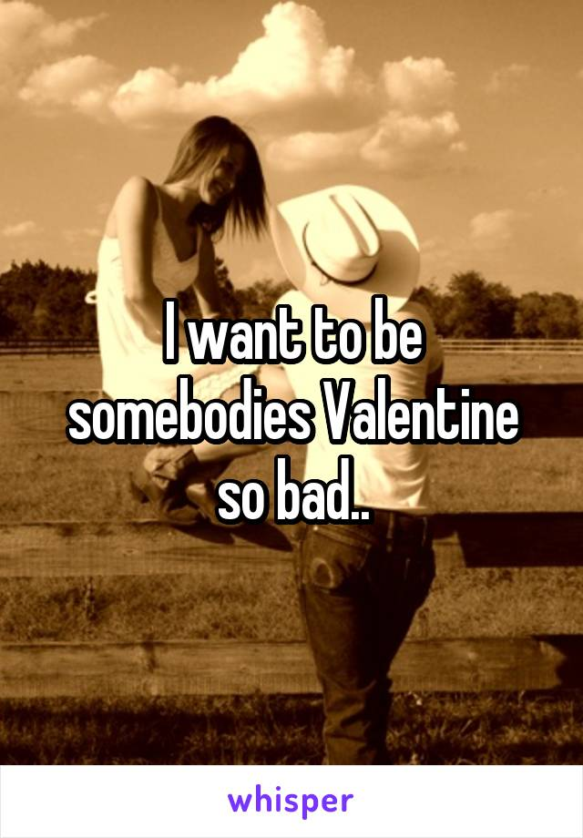 I want to be somebodies Valentine so bad..