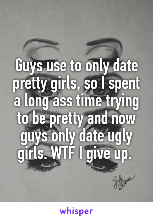Guys use to only date pretty girls, so I spent a long ass time trying to be pretty and now guys only date ugly girls. WTF I give up.