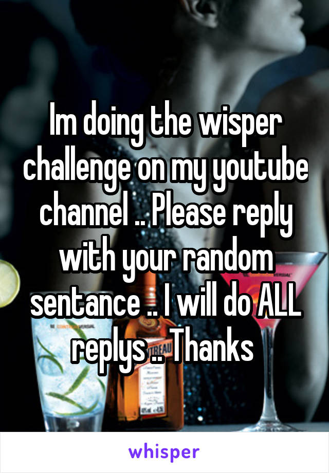 Im doing the wisper challenge on my youtube channel .. Please reply with your random sentance .. I will do ALL replys .. Thanks