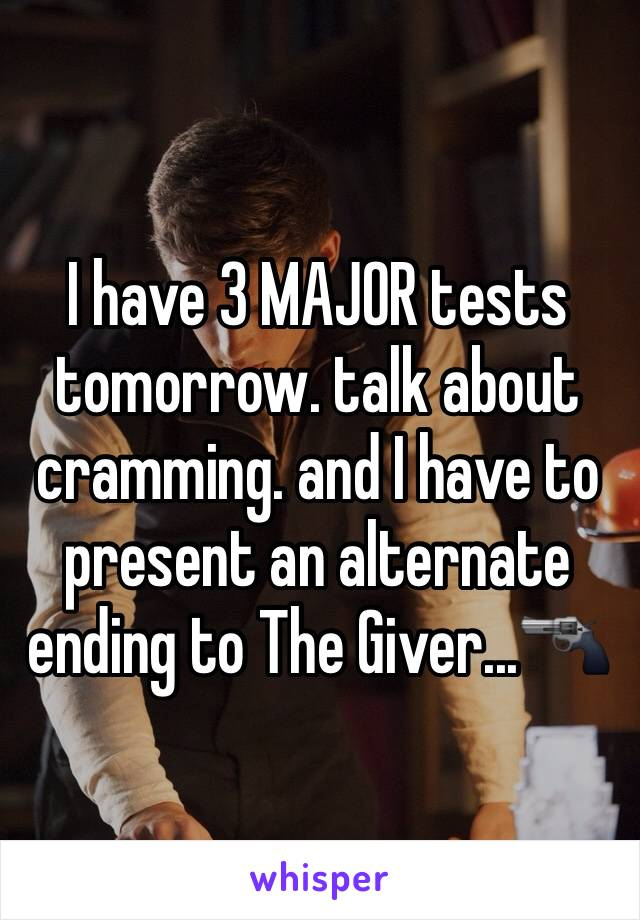 I have 3 MAJOR tests tomorrow. talk about cramming. and I have to present an alternate ending to The Giver...🔫