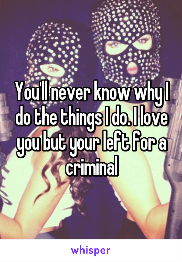 You'll never know why I do the things I do. I love you but your left for a criminal