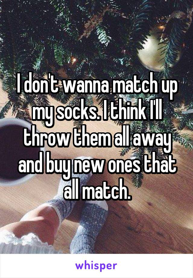 I don't wanna match up my socks. I think I'll throw them all away and buy new ones that all match.