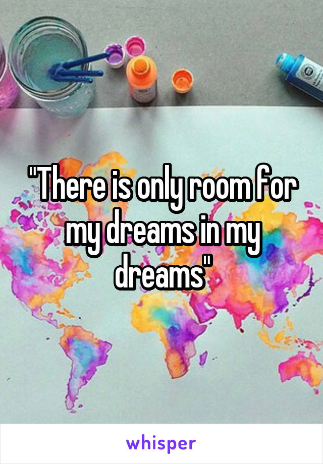 """There is only room for my dreams in my dreams"""
