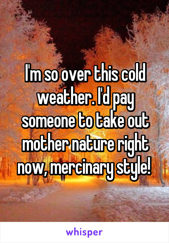 I'm so over this cold weather. I'd pay someone to take out mother nature right now, mercinary style!