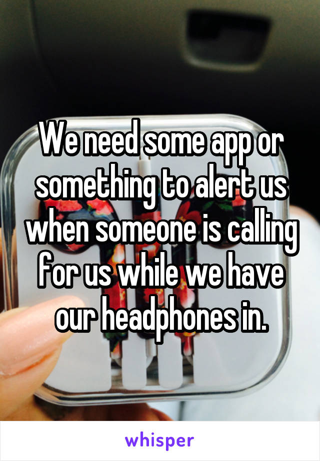 We need some app or something to alert us when someone is calling for us while we have our headphones in.