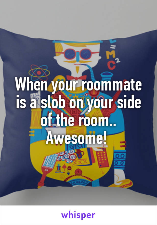 When your roommate is a slob on your side of the room.. Awesome!