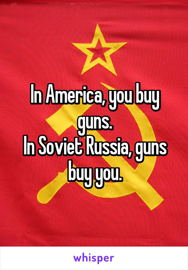 In America, you buy guns. In Soviet Russia, guns buy you.