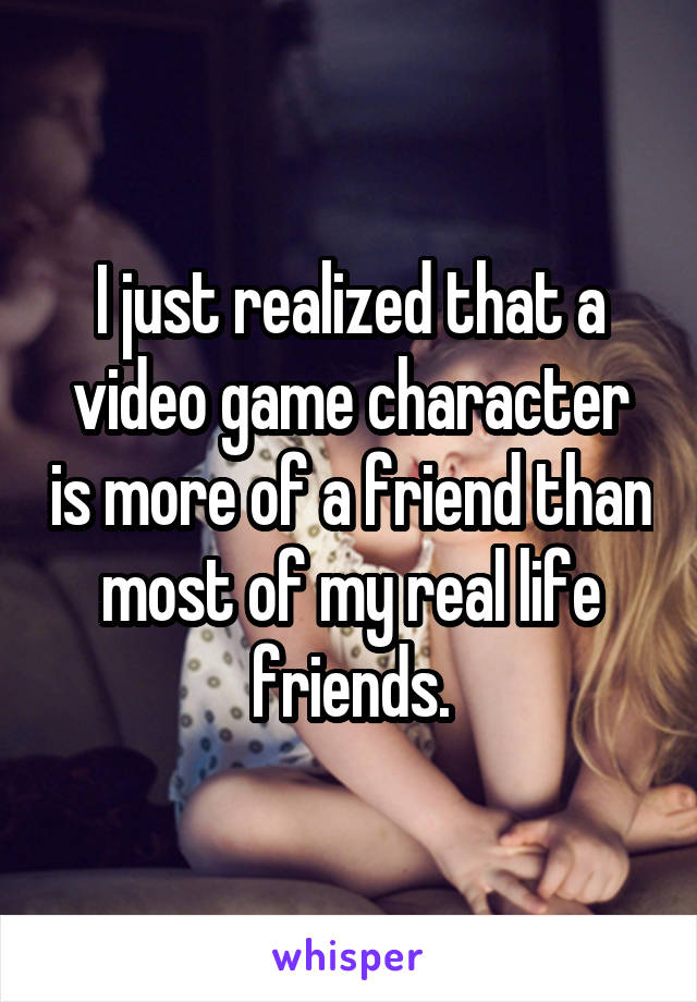 I just realized that a video game character is more of a friend than most of my real life friends.