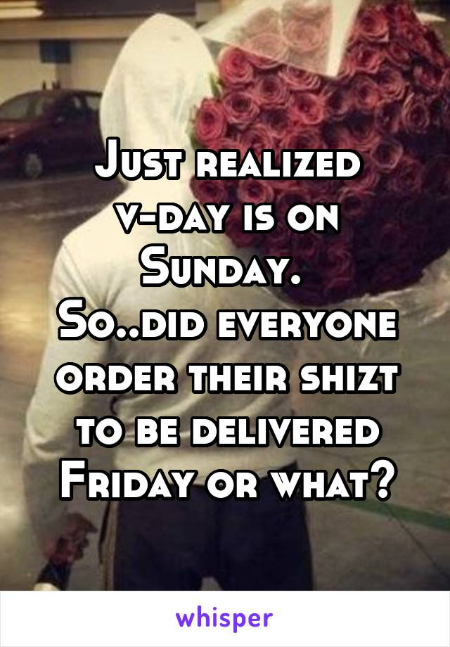 Just realized v-day is on Sunday.  So..did everyone order their shizt to be delivered Friday or what?