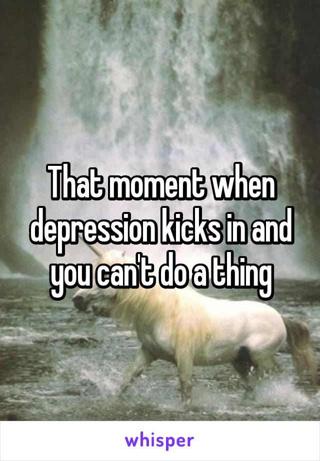 That moment when depression kicks in and you can't do a thing