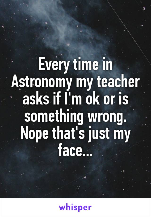 Every time in Astronomy my teacher asks if I'm ok or is something wrong. Nope that's just my face...