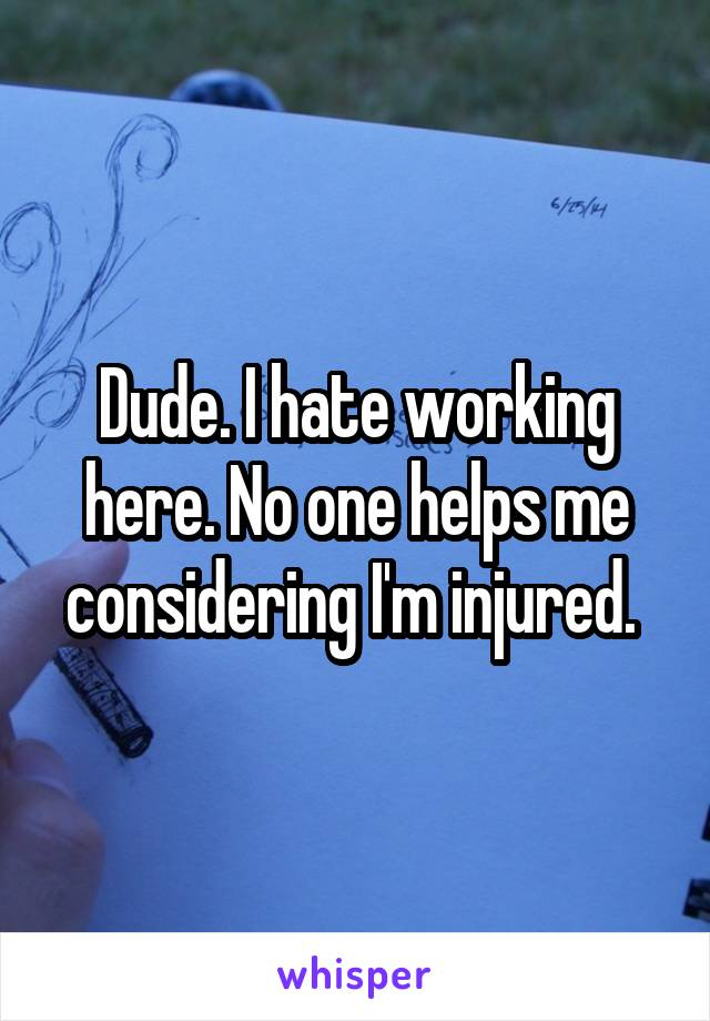 Dude. I hate working here. No one helps me considering I'm injured.