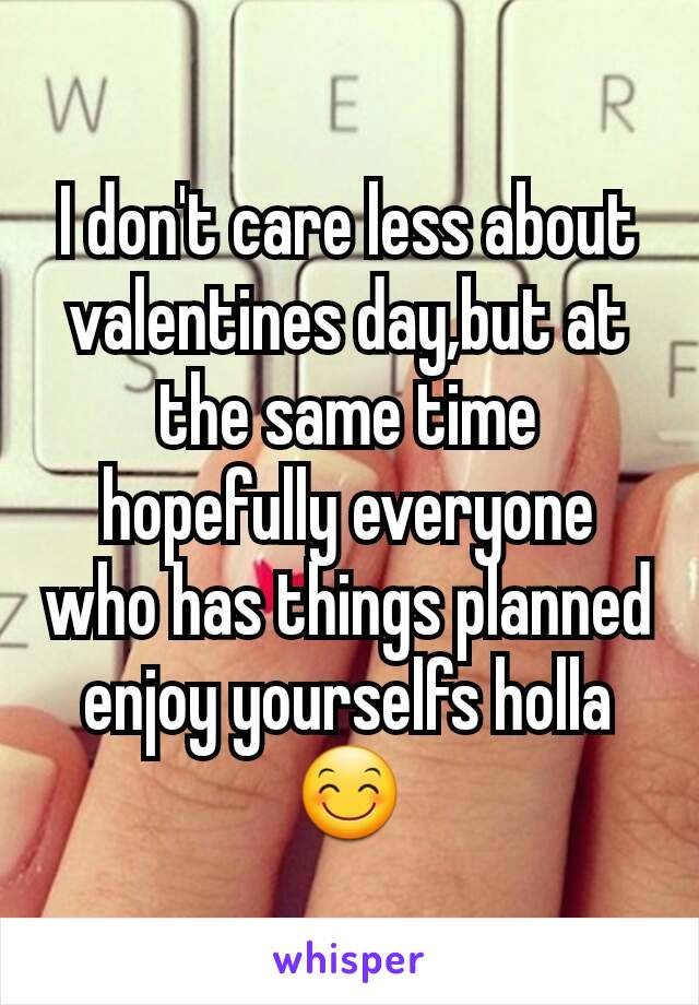 I don't care less about valentines day,but at the same time hopefully everyone who has things planned enjoy yourselfs holla 😊