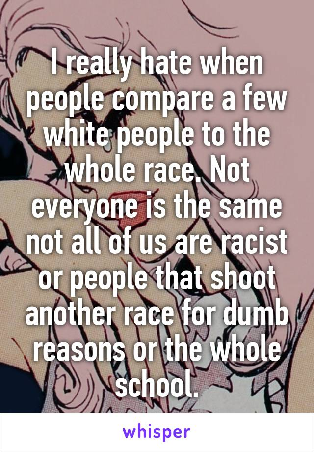 I really hate when people compare a few white people to the whole race. Not everyone is the same not all of us are racist or people that shoot another race for dumb reasons or the whole school.