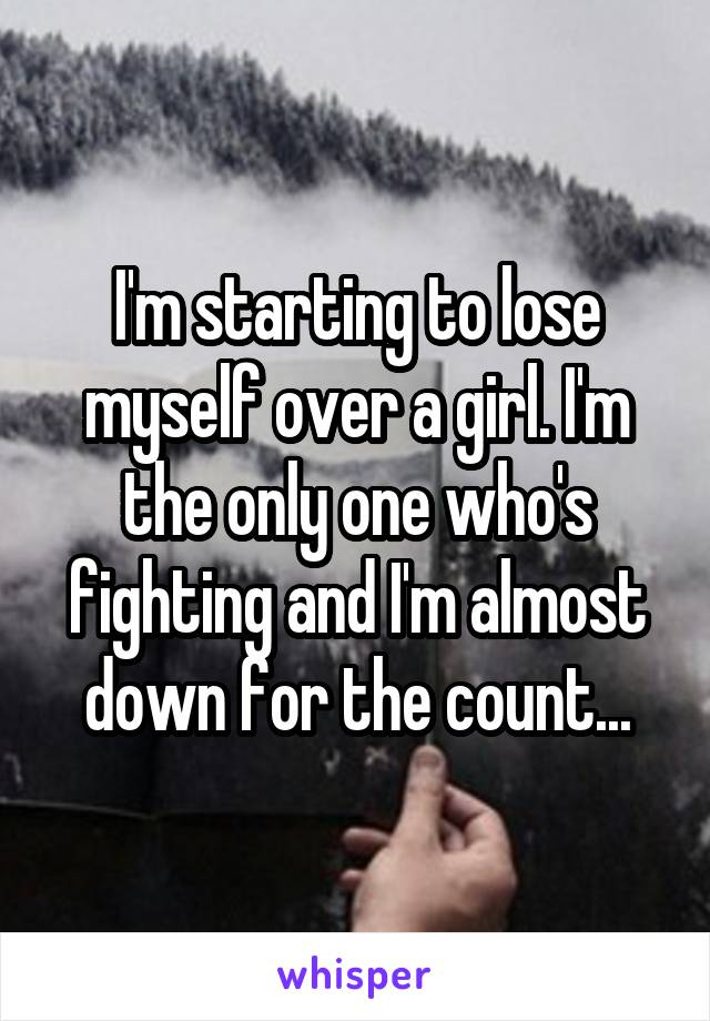 I'm starting to lose myself over a girl. I'm the only one who's fighting and I'm almost down for the count...