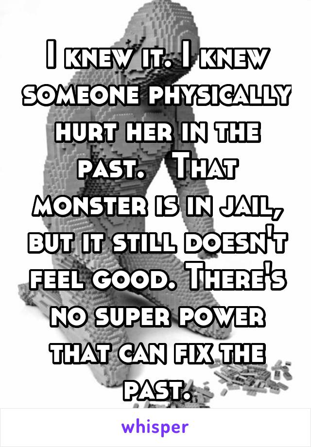 I knew it. I knew someone physically hurt her in the past.   That monster is in jail, but it still doesn't feel good. There's no super power that can fix the past.