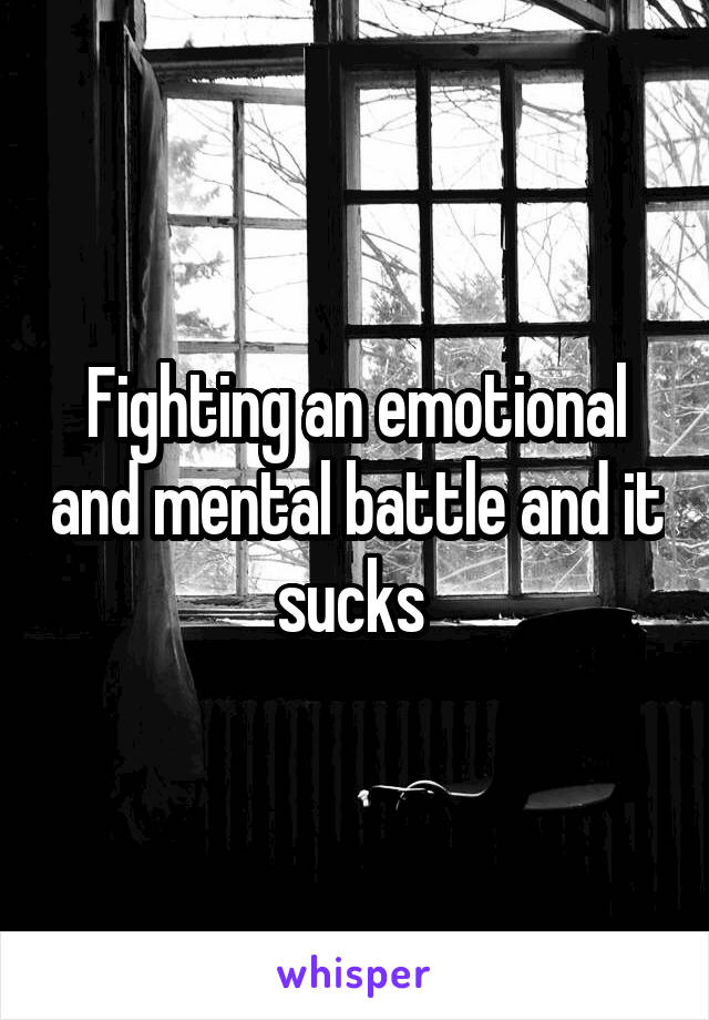 Fighting an emotional and mental battle and it sucks