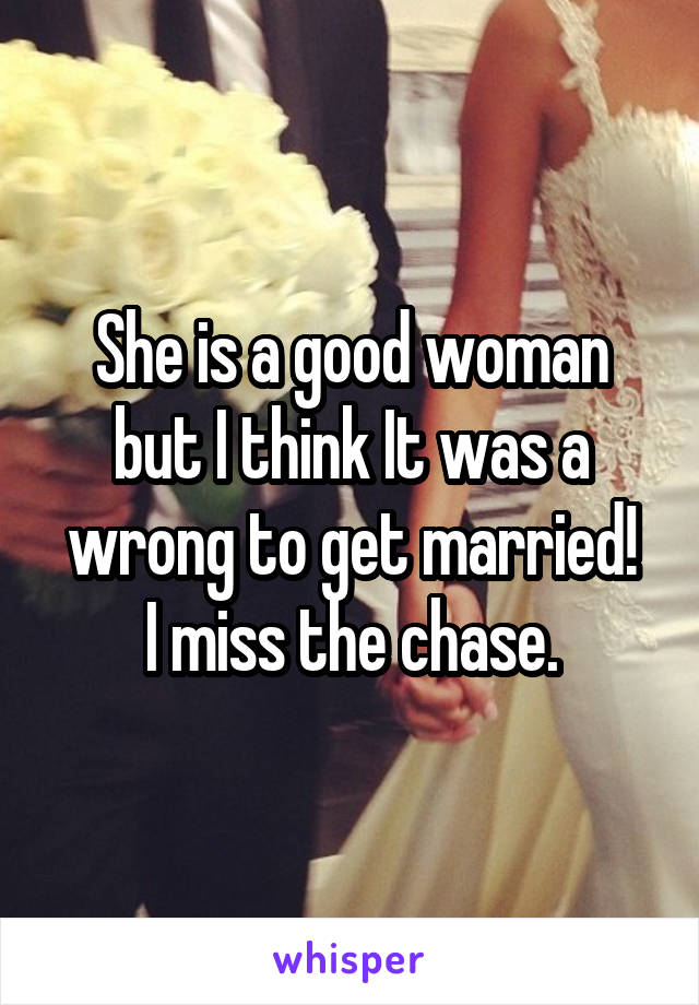 She is a good woman but I think It was a wrong to get married! I miss the chase.