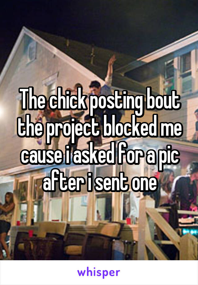 The chick posting bout the project blocked me cause i asked for a pic after i sent one