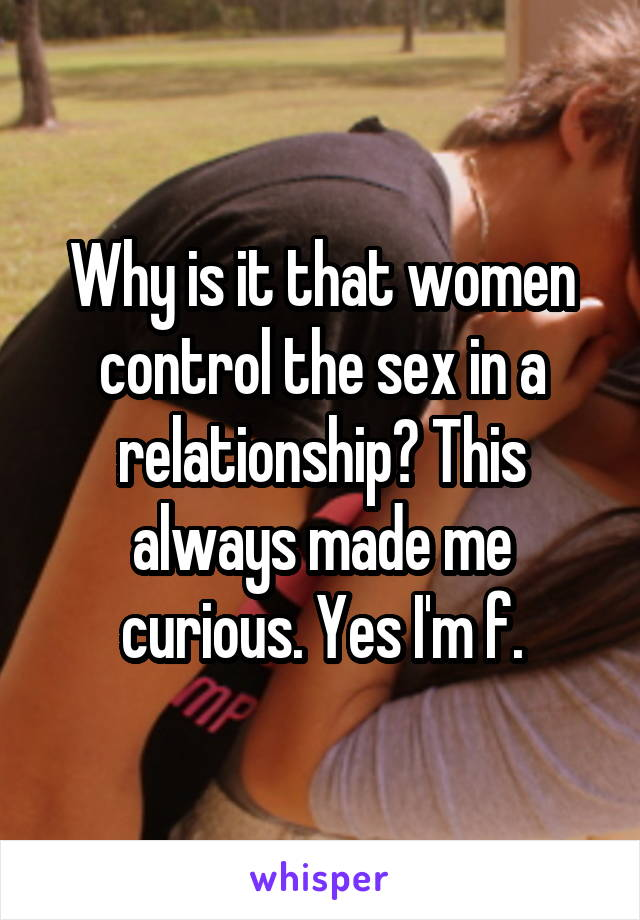Why is it that women control the sex in a relationship? This always made me curious. Yes I'm f.