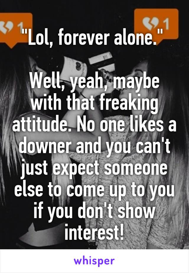 """Lol, forever alone.""   Well, yeah, maybe with that freaking attitude. No one likes a downer and you can't just expect someone else to come up to you if you don't show interest!"
