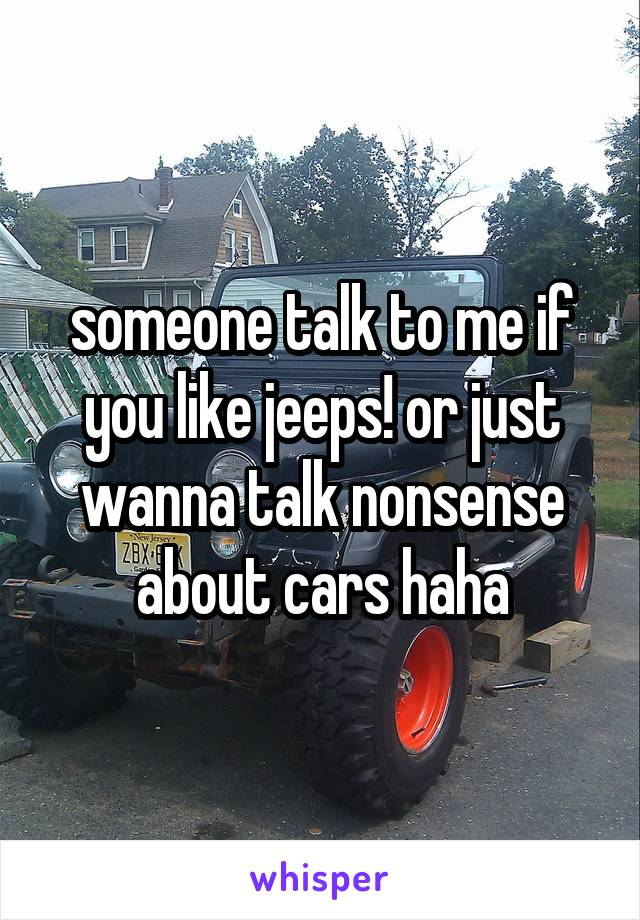 someone talk to me if you like jeeps! or just wanna talk nonsense about cars haha