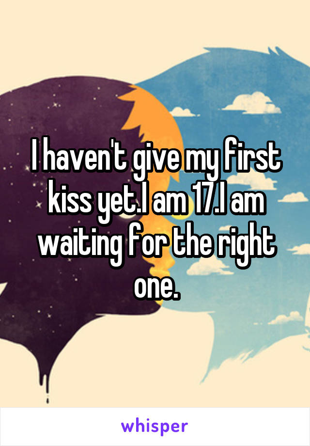 I haven't give my first kiss yet.I am 17.I am waiting for the right one.
