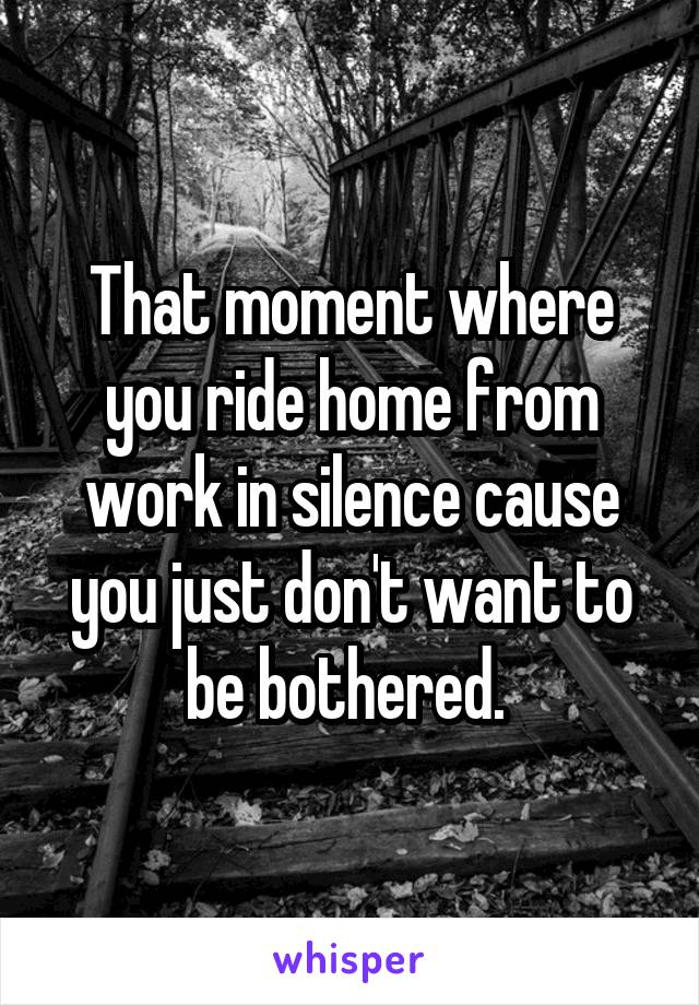 That moment where you ride home from work in silence cause you just don't want to be bothered.