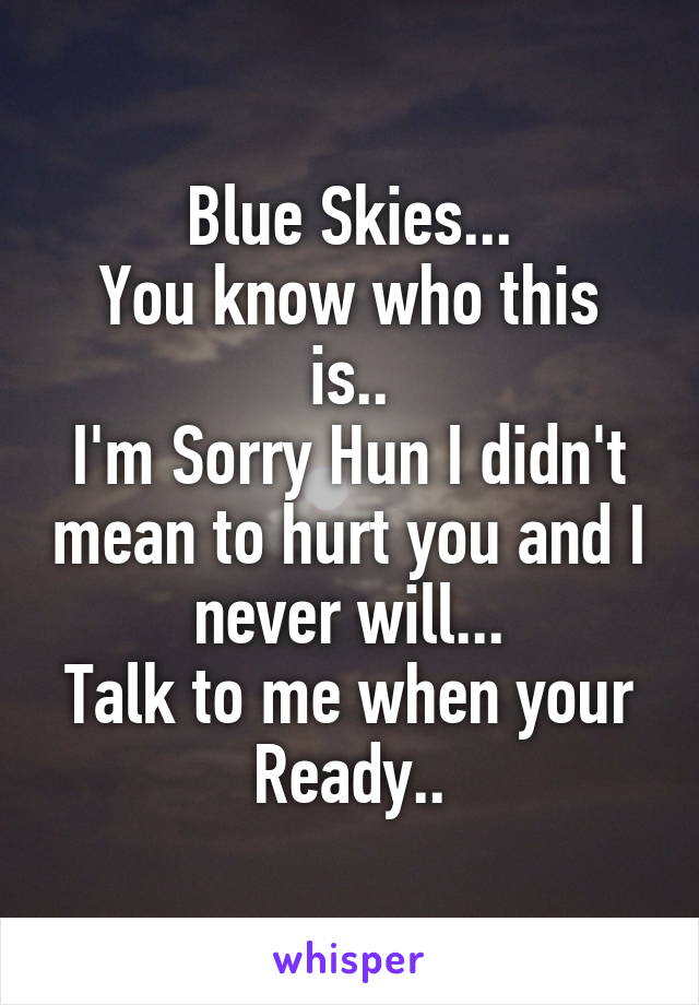 Blue Skies... You know who this is.. I'm Sorry Hun I didn't mean to hurt you and I never will... Talk to me when your Ready..