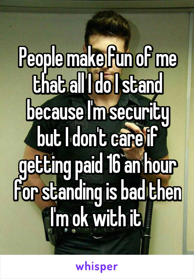 People make fun of me that all I do I stand because I'm security but I don't care if getting paid 16 an hour for standing is bad then I'm ok with it