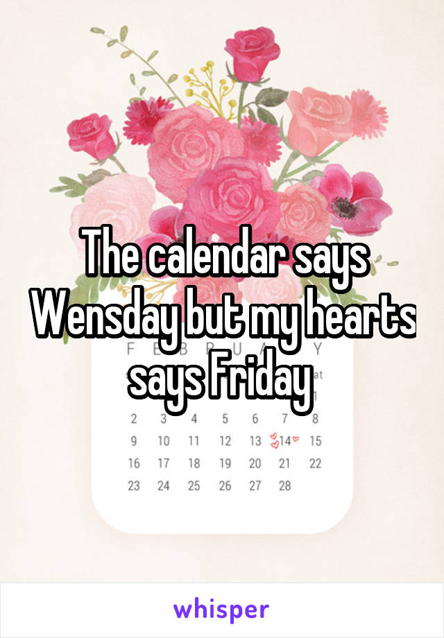 The calendar says Wensday but my hearts says Friday