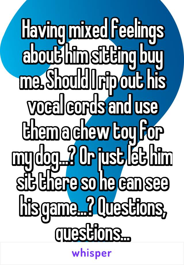 Having mixed feelings about him sitting buy me. Should I rip out his vocal cords and use them a chew toy for my dog...? Or just let him sit there so he can see his game...? Questions, questions...