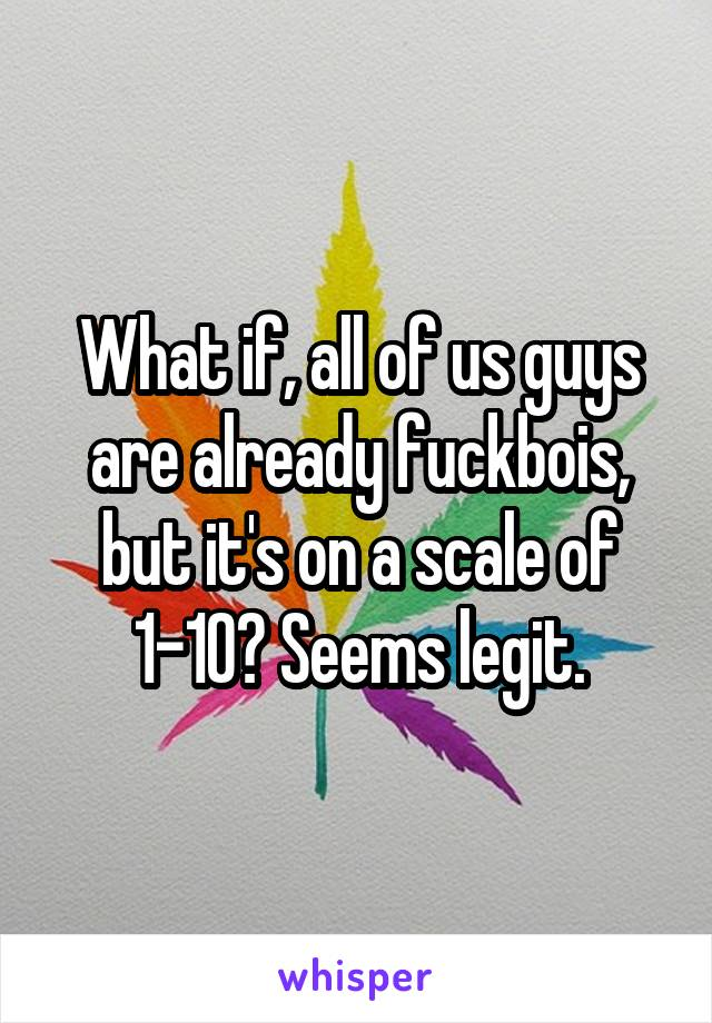 What if, all of us guys are already fuckbois, but it's on a scale of 1-10? Seems legit.