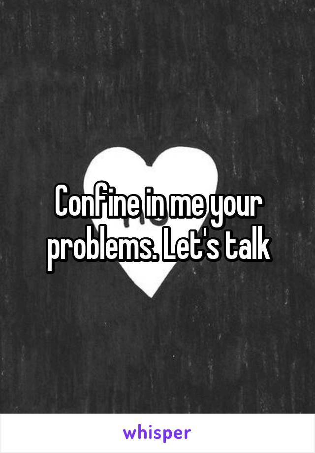 Confine in me your problems. Let's talk