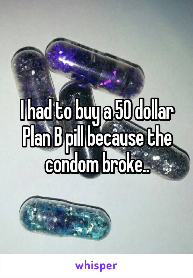 I had to buy a 50 dollar Plan B pill because the condom broke..