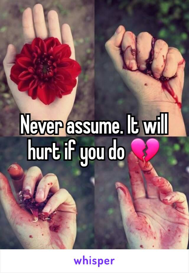 Never assume. It will hurt if you do 💔